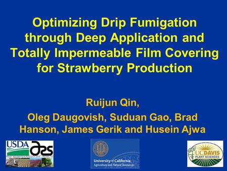 Optimizing Drip Fumigation through Deep Application and Totally Impermeable Film Covering for Strawberry Production Ruijun Qin, Oleg Daugovish, Suduan.
