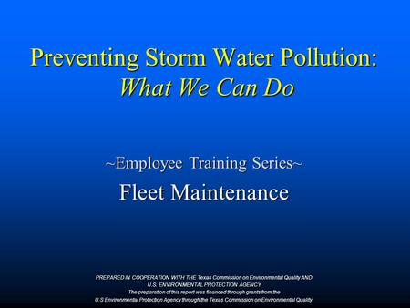 Preventing Storm Water Pollution: What We Can Do ~Employee Training Series~ Fleet Maintenance PREPARED IN COOPERATION WITH THE Texas Commission on Environmental.