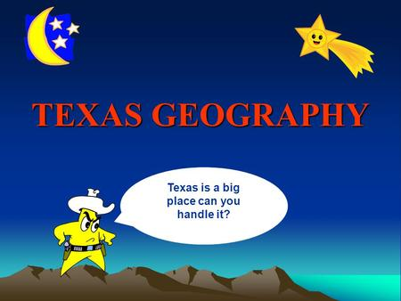 TEXAS GEOGRAPHY Texas is a big place can you handle it?