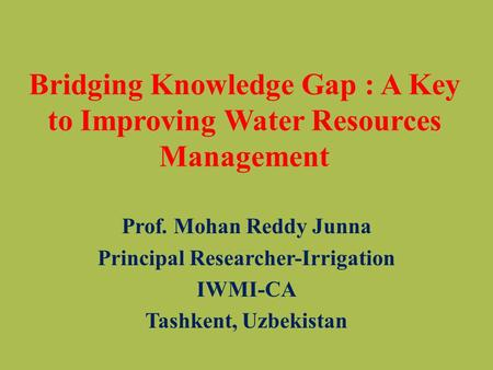 Bridging Knowledge Gap : A Key to Improving Water Resources Management Prof. Mohan Reddy Junna Principal Researcher-Irrigation IWMI-CA Tashkent, Uzbekistan.