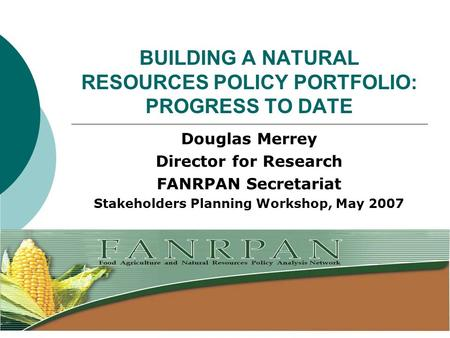 BUILDING A NATURAL RESOURCES POLICY PORTFOLIO: PROGRESS TO DATE Douglas Merrey Director for Research FANRPAN Secretariat Stakeholders Planning Workshop,