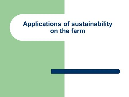 Applications of sustainability on the farm. Examples of sustainable practices on the farm: Practices which protect and improve soils, conserve, recycle.