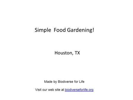 Simple Food Gardening! Houston, TX Made by Biodiverse for Life Visit our web site at biodiverseforlife.orgbiodiverseforlife.org.