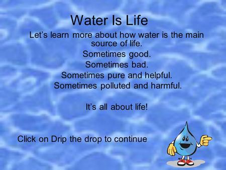 Water Is Life Let's learn more about how water is the main source of life. Sometimes good. Sometimes bad. Sometimes pure and helpful. Sometimes polluted.