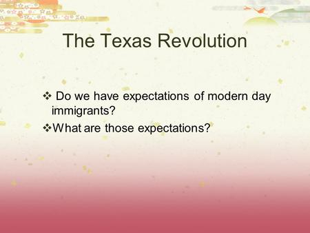 The Texas Revolution  Do we have expectations of modern day immigrants?  What are those expectations?