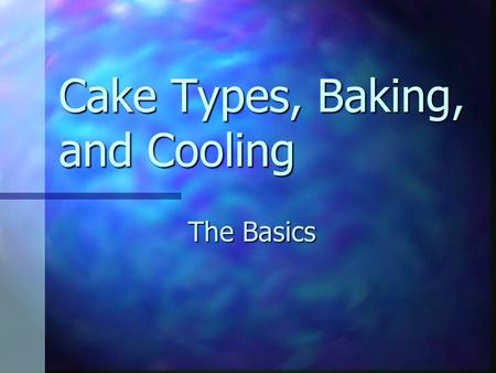 Cake Types, Baking, and Cooling The Basics. Preparing the Cake High-fat or shortened cakes High-fat or shortened cakes Creaming Method Creaming Method.