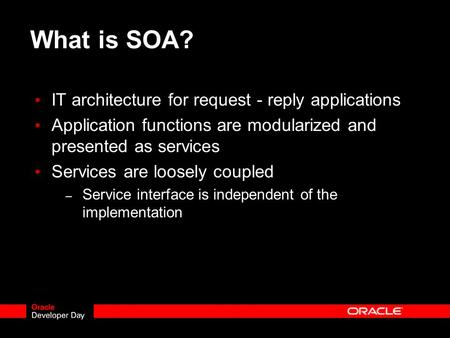What is SOA? IT architecture for request - reply applications Application functions are modularized and presented as services Services are loosely coupled.