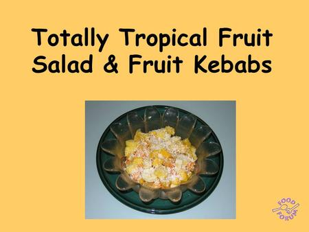 Totally Tropical Fruit Salad & Fruit Kebabs. Ingredients: ½ pineapple, ½ cantaloupe melon, ½ papaya,1 mango, 2 oranges, 1 lime, 1 banana, 1 x 15ml spoon.