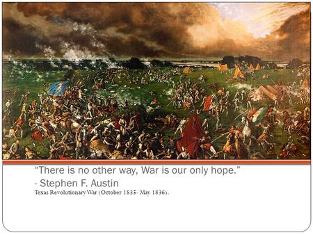 """There is no other way, War is our only hope."" - Stephen F. Austin Texas Revolutionary War (October 1835- May 1836)."