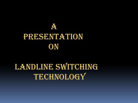 A PRESENTATION ON LANDLINE SWITCHING TECHNOLOGY.
