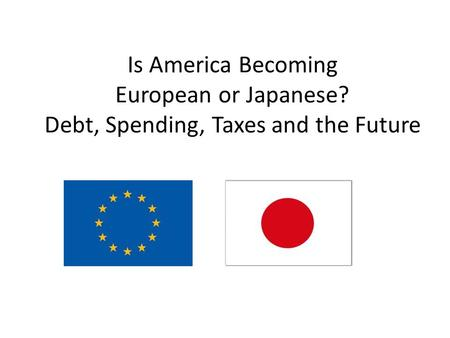 Is America Becoming European or Japanese? Debt, Spending, Taxes and the Future.