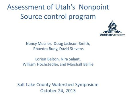 Assessment of Utah's Nonpoint Source control program Nancy Mesner, Doug Jackson-Smith, Phaedra Budy, David Stevens Lorien Belton, Nira Salant, William.