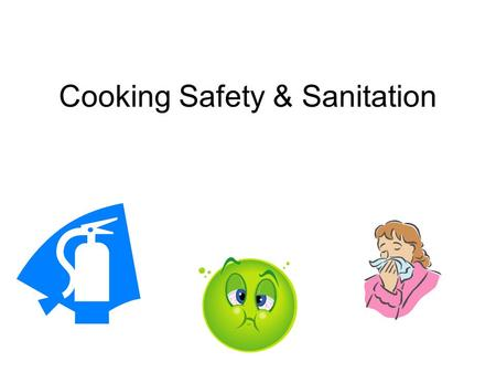 Cooking Safety & Sanitation. Why Safety First? Over 5,000 deaths 76 million illnesses 325,000 hospitalizations From food borne illness each year!