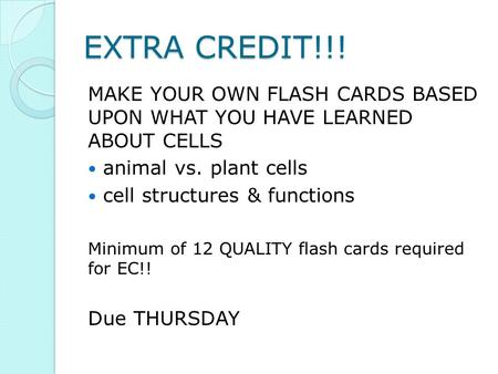 EXTRA CREDIT!!! MAKE YOUR OWN FLASH CARDS BASED UPON WHAT YOU HAVE LEARNED ABOUT CELLS animal vs. plant cells cell structures & functions Minimum of 12.