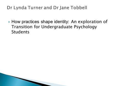  How practices shape identity: An exploration of Transition for Undergraduate Psychology Students.