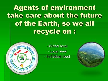 Agents of environment take care about the future of the Earth, so we all recycle on : - Global level - Local level - Individual level.