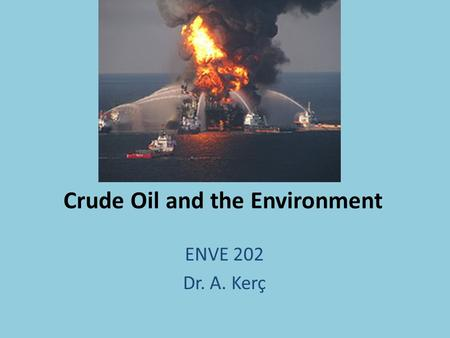 Crude Oil and the Environment ENVE 202 Dr. A. Kerç.