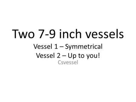 Two 7-9 inch vessels Vessel 1 – Symmetrical Vessel 2 – Up to you! Csvessel.