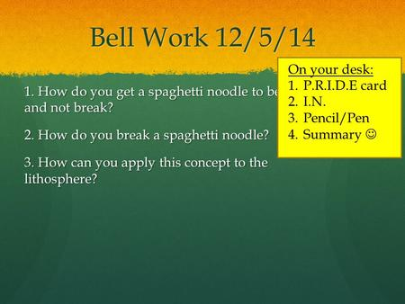 Bell Work 12/5/14 1. How do you get a spaghetti noodle to bend and not break? 2. How do you break a spaghetti noodle? 3. How can you apply this concept.