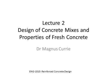 Lecture 2 Design of Concrete Mixes and Properties of Fresh Concrete Dr Magnus Currie ENG-1010: Reinforced Concrete Design.