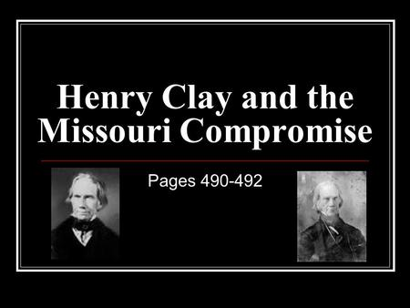 Henry Clay and the Missouri Compromise Pages 490-492.