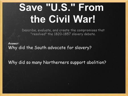 Save U.S. From the Civil War! Describe, evaluate, and create the compromises that resolved the 1820-1857 slavery debate. Answer: Why did the South.