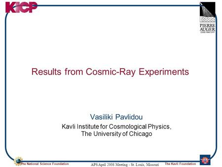 The National Science FoundationThe Kavli Foundation APS April 2008 Meeting - St. Louis, Missouri Results from Cosmic-Ray Experiments Vasiliki Pavlidou.