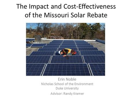 The Impact and Cost-Effectiveness of the Missouri Solar Rebate Erin Noble Nicholas School of the Environment Duke University Advisor: Randy Kramer.