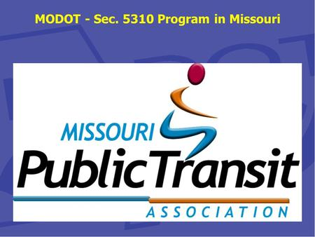MODOT - Sec. 5310 Program in Missouri. Sec. 5310 Program in Missouri The Missouri Department of Transportation (MoDOT) Multimodal Operations Division.