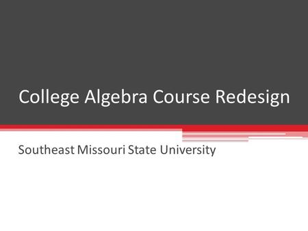 College Algebra Course Redesign Southeast Missouri State University.