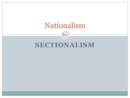 SECTIONALISM Nationalism Vs.. Nationalism Unites the Country In 1815, President James Madison presented a plan to Congress for making the United States.