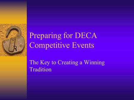 Preparing for DECA Competitive Events The Key to Creating a Winning Tradition.