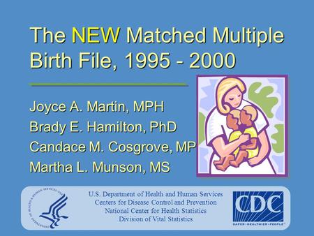 The NEW Matched Multiple Birth File, 1995 - 2000 Joyce A. Martin, MPH Brady E. Hamilton, PhD Candace M. Cosgrove, MPH Martha L. Munson, MS U.S. Department.