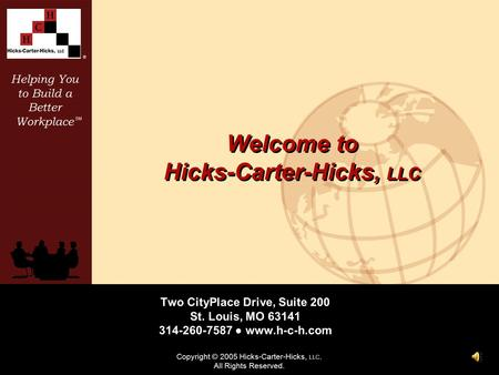 Helping You to Build a Better Workplace SM ® Copyright © 2005 Hicks-Carter-Hicks, LLC. All Rights Reserved. Welcome to Hicks-Carter-Hicks, LLC Two CityPlace.