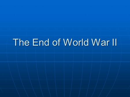 The End of World War II. The North African Campaign Britain and US wanted to defeat the Axis, starting in North Africa Britain and US wanted to defeat.