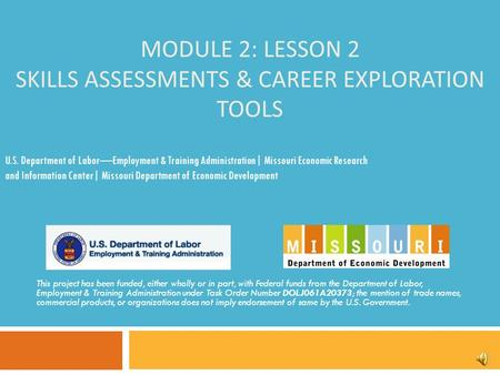 MODULE 2: LESSON 2 SKILLS ASSESSMENTS & CAREER EXPLORATION TOOLS This project has been funded, either wholly or in part, with Federal funds from the Department.
