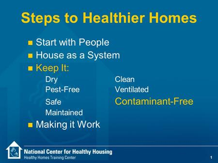 1 Steps to Healthier Homes n Start with People n House as a System n Keep It: DryClean Pest-Free Ventilated Safe Contaminant-Free Maintained n Making it.