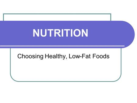 NUTRITION Choosing Healthy, Low-Fat Foods. GOOD NUTRITION……………. Gives us more energy, prevents diseases and makes us feel better! The food you eat actually.