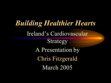 Building Healthier Hearts Ireland's Cardiovascular Strategy A Presentation by Chris Fitzgerald March 2005.
