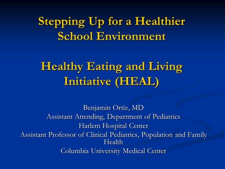 Stepping Up for a Healthier School Environment Healthy Eating and Living Initiative (HEAL) Benjamin Ortiz, MD Assistant Attending, Department of Pediatrics.