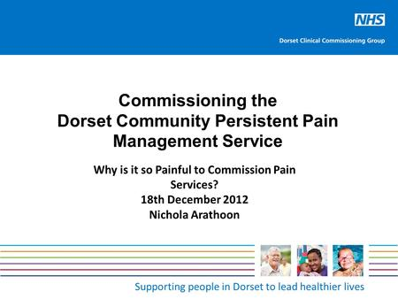 Supporting people in Dorset to lead healthier lives Commissioning the Dorset Community Persistent Pain Management Service Why is it so Painful to Commission.