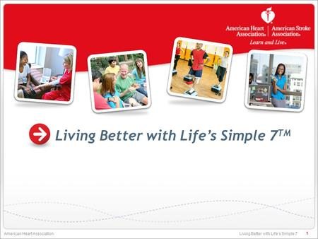 Living Better with Life's Simple 7 American Heart Association Living Better with Life's Simple 7 TM 1.