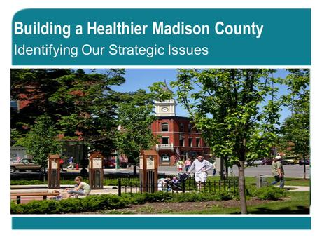 Building a Healthier Madison County Identifying Our Strategic Issues.