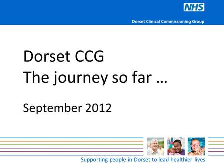 Supporting people in Dorset to lead healthier lives Dorset CCG The journey so far … September 2012.