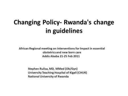 Changing Policy- Rwanda's change in guidelines African Regional meeting on interventions for Impact in essential obstetrics and new born care Addis Ababa.
