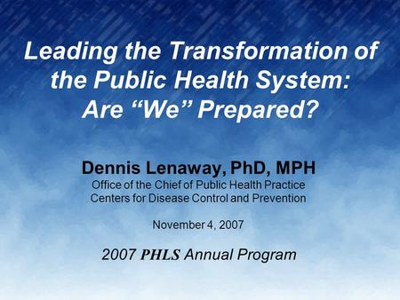 "Leading the Transformation of the Public Health System: Are ""We"" Prepared? Dennis Lenaway, PhD, MPH Office of the Chief of Public Health Practice Centers."