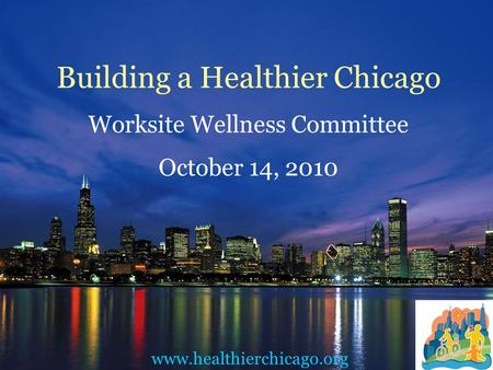 Building a Healthier Chicago Worksite Wellness Committee October 14, 2010 www.healthierchicago.org.