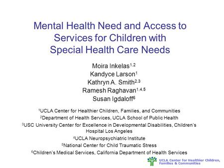 UCLA Center for Healthier Children, Families & Communities Mental Health Need and Access to Services for Children with Special Health Care Needs Moira.
