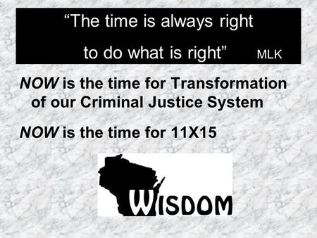 "NOW is the time for Transformation of our Criminal Justice System NOW is the time for 11X15 ""The time is always right to do what is right"" MLK ""The time."