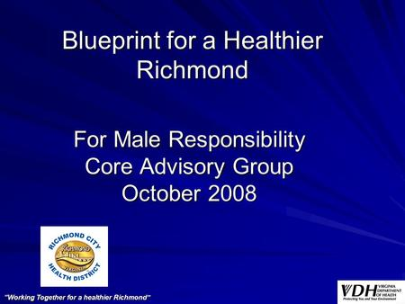 "Blueprint for a Healthier Richmond For Male Responsibility Core Advisory Group October 2008 ""Working Together for a healthier Richmond"""